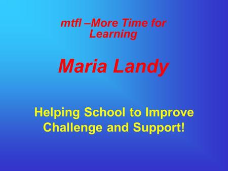 Helping School to Improve Challenge and Support! mtfl –More Time for Learning Maria Landy.