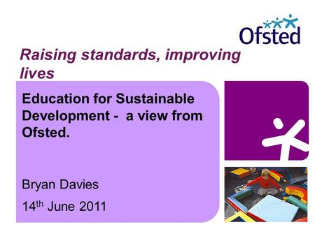 Education for Sustainable Development - a view from Ofsted. Bryan Davies 14 th June 2011 Raising standards, improving lives.