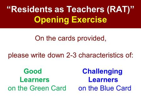 """Residents as Teachers (RAT)"" Opening Exercise On the cards provided, please write down 2-3 characteristics of: Good Challenging Learners Learners on the."