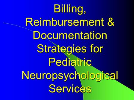 Billing, Reimbursement & Documentation Strategies for Pediatric Neuropsychological Services.