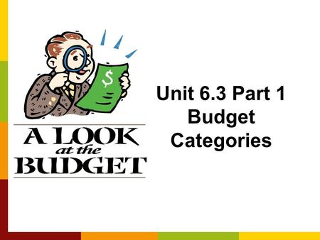 Unit 6.3 Part 1 Budget Categories. What is a Budget? A plan for spending and saving money Most people think budgets are: –Rigid and inflexible –Painful.