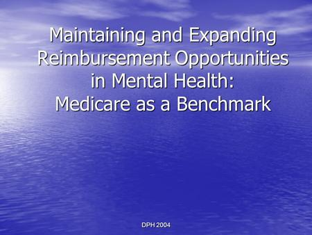 DPH 2004 Maintaining and Expanding Reimbursement Opportunities in Mental Health: Medicare as a Benchmark.