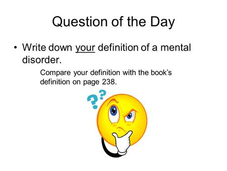 Question of the Day Write down your definition of a mental disorder. Compare your definition with the book's definition on page 238.
