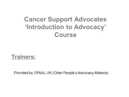 Cancer Support Advocates 'Introduction to Advocacy' Course Trainers: Provided by OPAAL UK (Older People's Advocacy Alliance)