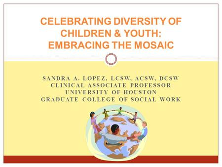 SANDRA A. LOPEZ, LCSW, ACSW, DCSW CLINICAL ASSOCIATE PROFESSOR UNIVERSITY OF HOUSTON GRADUATE COLLEGE OF SOCIAL WORK CELEBRATING DIVERSITY OF CHILDREN.