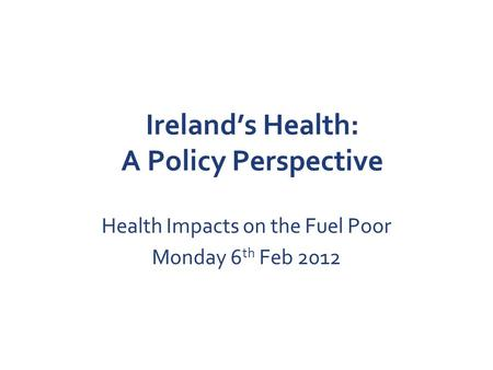 Ireland's Health: A Policy Perspective Health Impacts on the Fuel Poor Monday 6 th Feb 2012.