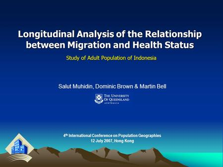 Longitudinal Analysis of the Relationship between Migration and Health Status Study of Adult Population of Indonesia Salut Muhidin, Dominic Brown & Martin.