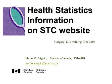 Health Statistics Information on STC website Calgary–DLI training–Dec 2003 Michel B. Séguin, Statistics Canada, 951-4262
