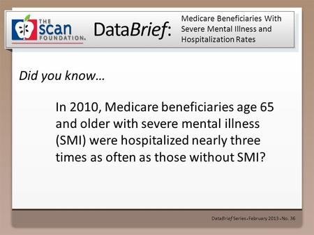 DataBrief: Did you know… DataBrief Series ● February 2013 ● No. 36 Medicare Beneficiaries With Severe Mental Illness and Hospitalization Rates In 2010,