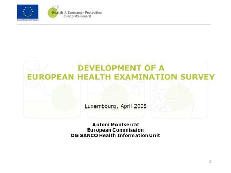 1 DEVELOPMENT OF A EUROPEAN HEALTH EXAMINATION SURVEY Luxembourg, April 2008 Antoni Montserrat European Commission DG SANCO Health Information Unit.