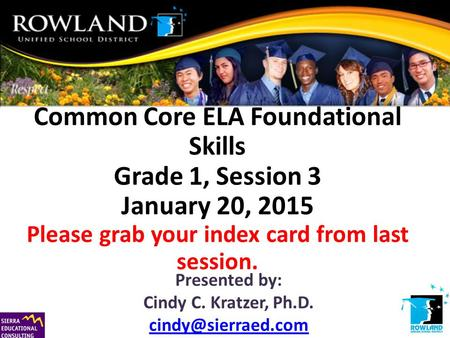 Common Core ELA Foundational Skills Grade 1, Session 3 January 20, 2015 Please grab your index card from last session. Presented by: Cindy C. Kratzer,