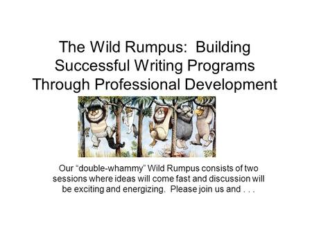 "The Wild Rumpus: Building Successful Writing Programs Through Professional Development Our ""double-whammy"" Wild Rumpus consists of two sessions where ideas."