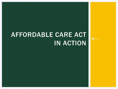 By …. AFFORDABLE CARE ACT IN ACTION. [SELF INTRODUCTION SLIDE]