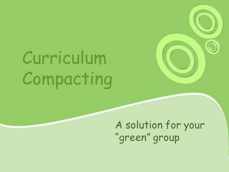"Curriculum Compacting A solution for your ""green"" group."