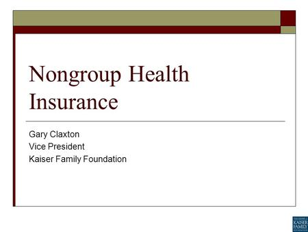 Nongroup Health Insurance Gary Claxton Vice President Kaiser Family Foundation.
