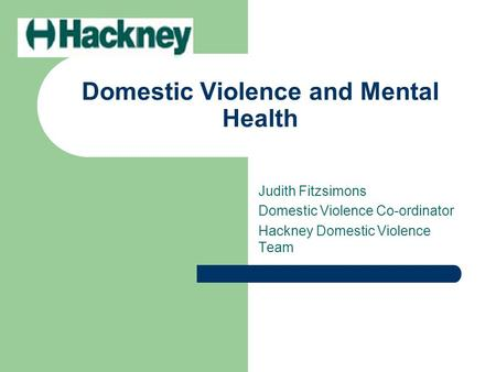 Domestic Violence and Mental Health Judith Fitzsimons Domestic Violence Co-ordinator Hackney Domestic Violence Team.