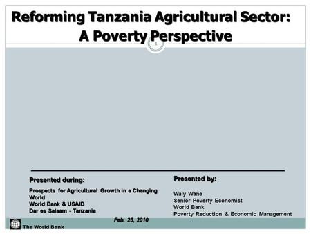 Reforming Tanzania Agricultural Sector: A Poverty Perspective The World Bank Prospects for Agricultural Growth in a Changing World World Bank & USAID Dar.