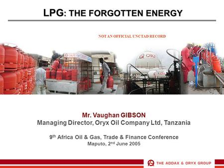 LPG : THE FORGOTTEN ENERGY Mr. Vaughan GIBSON Managing Director, Oryx Oil Company Ltd, Tanzania 9 th Africa Oil & Gas, Trade & Finance Conference Maputo,