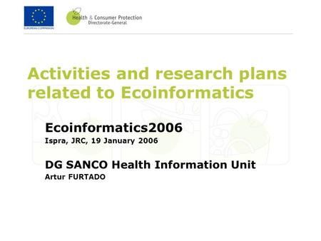 Activities and research plans related to Ecoinformatics Ecoinformatics2006 Ispra, JRC, 19 January 2006 DG SANCO Health Information Unit Artur FURTADO.