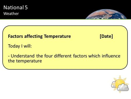 National 5 Weather Factors affecting Temperature[Date] Today I will: - Understand the four different factors which influence the temperature.
