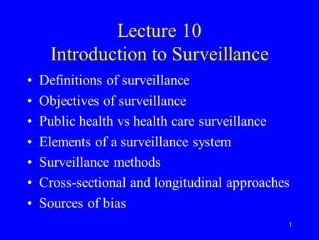 1 Lecture 10 Introduction to Surveillance Definitions of surveillance Objectives of surveillance Public health vs health care surveillance Elements of.