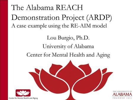 The Alabama REACH Demonstration Project (ARDP) A case example using the RE-AIM model Lou Burgio, Ph.D. University of Alabama Center for Mental Health and.