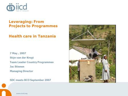 Www.iicd.org Leveraging: From Projects to Programmes Health care in Tanzania 7 May, 2007 Stijn van der Krogt Team Leader Country Programmes Jac Stienen.