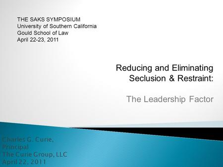 Reducing and Eliminating Seclusion & Restraint: The Leadership Factor THE SAKS SYMPOSIUM University of Southern California Gould School of Law April 22-23,
