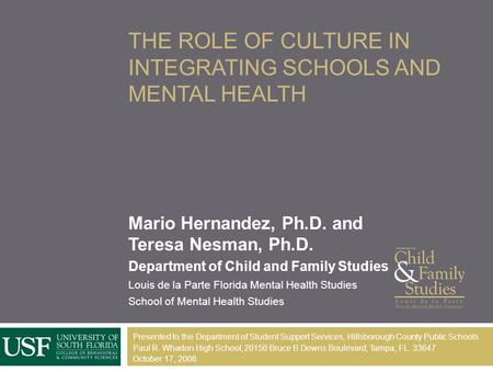 THE ROLE OF CULTURE IN INTEGRATING SCHOOLS AND MENTAL HEALTH Mario Hernandez, Ph.D. and Teresa Nesman, Ph.D. Department of Child and Family Studies Louis.