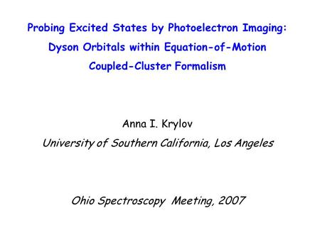 Probing Excited States by Photoelectron Imaging: Dyson Orbitals within Equation-of-Motion Coupled-Cluster Formalism Anna I. Krylov University of Southern.
