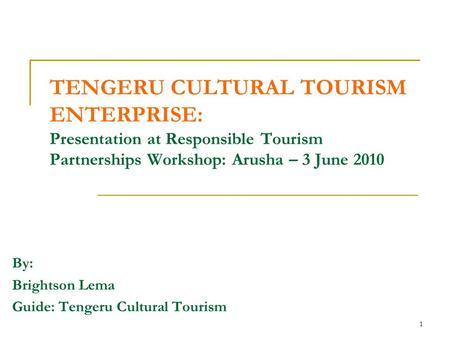 1 TENGERU CULTURAL TOURISM ENTERPRISE: Presentation at Responsible Tourism Partnerships Workshop: Arusha – 3 June 2010 By: Brightson Lema Guide: Tengeru.