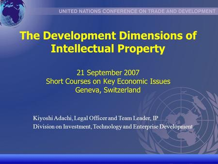 UNCTAD/CD-TFT 1 The Development Dimensions of Intellectual Property 21 September 2007 Short Courses on Key Economic Issues Geneva, Switzerland Kiyoshi.