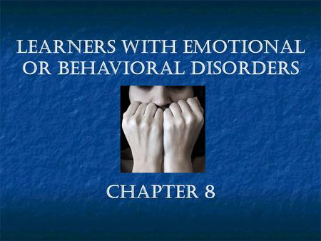 Chapter 8 Learners with Emotional or Behavioral Disorders.