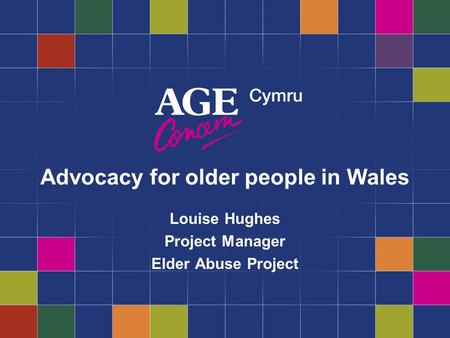Advocacy for older people in Wales Louise Hughes Project Manager Elder Abuse Project.