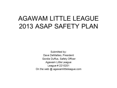 AGAWAM LITTLE LEAGUE 2013 ASAP SAFETY PLAN Submitted by: Dave DeMatteo, President Gordie Duffus, Safety Officer Agawam Little League League # 2210201 On.