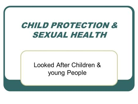 CHILD PROTECTION & SEXUAL HEALTH Looked After Children & young People.