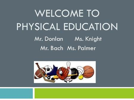 WELCOME TO PHYSICAL EDUCATION Mr. DonlanMs. Knight Mr. BachMs. Palmer.