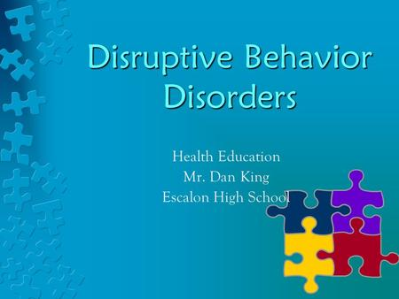 Disruptive Behavior Disorders Health Education Mr. Dan King Escalon High School.