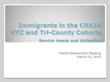 Immigrants in the CHAIN NYC and Tri-County Cohorts Service Needs and Utilization Immigrants in the CHAIN NYC and Tri-County Cohorts Service Needs and Utilization.