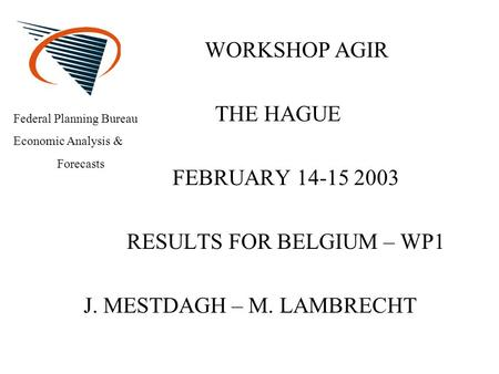 WORKSHOP AGIR THE HAGUE FEBRUARY 14-15 2003 RESULTS FOR BELGIUM – WP1 J. MESTDAGH – M. LAMBRECHT Federal Planning Bureau Economic Analysis & Forecasts.