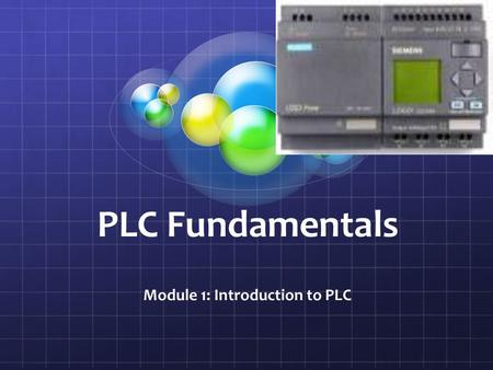 PLC Fundamentals Module 1: Introduction to PLC. Module Objectives Upon successful completion of this module, students will be able to: Differentiate between.