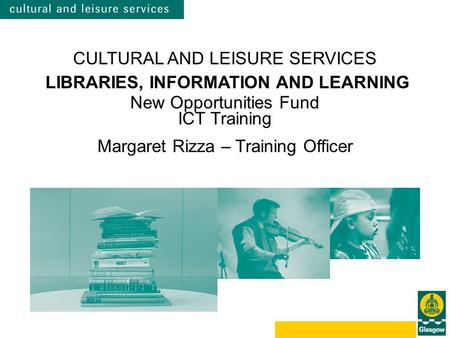 CULTURAL AND LEISURE SERVICES LIBRARIES, INFORMATION AND LEARNING New Opportunities Fund ICT Training Margaret Rizza – Training Officer.