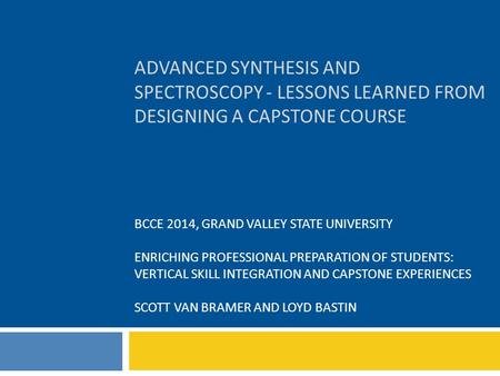 ADVANCED SYNTHESIS AND SPECTROSCOPY - LESSONS LEARNED FROM DESIGNING A CAPSTONE COURSE BCCE 2014, GRAND VALLEY STATE UNIVERSITY ENRICHING PROFESSIONAL.