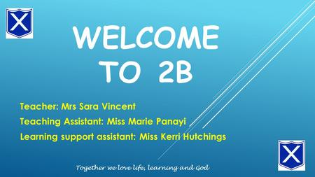 WELCOME TO 2B Teacher: Mrs Sara Vincent Teaching Assistant: Miss Marie Panayi Learning support assistant: Miss Kerri Hutchings Together we love life, learning.