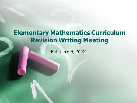 Elementary Mathematics Curriculum Revision Writing Meeting February 9, 2012.