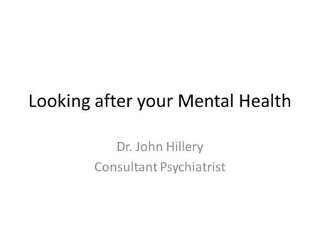 Looking after your Mental Health Dr. John Hillery Consultant Psychiatrist.