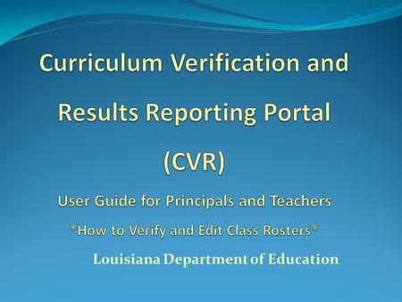 Louisiana Department of Education. What is the CVR? Annual roster verification process done through portal Different user groups have differing functionalities.
