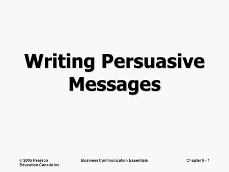© 2005 Pearson Education Canada Inc Business Communication EssentialsChapter 9 - 1 Writing Persuasive Messages.