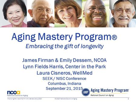 1 Improving the lives of 10 million older adults by 2020 © 2015 National Council on Aging Aging Mastery Program ® Embracing the gift of longevity James.