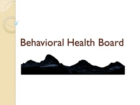 Behavioral Health Board. As of July 1, 2014… Regional Behavioral Health Boards are established. The RAC and Mental Health Board will no longer exist.